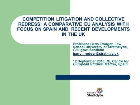 COMPETITION LITIGATION AND COLLECTIVE REDRESS: A COMPARATIVE EU ANALYSIS WITH FOCUS ON SPAIN AND RECENT DEVELOPMENTS IN THE UK Professor Barry Rodger,
