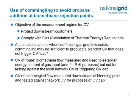 1 Use of commingling to avoid propane addition at biomethane injection points  Objective of the measurement regime for CV  Protect downstream customers.