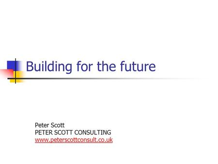 Building for the future Peter Scott PETER SCOTT CONSULTING www.peterscottconsult.co.uk.