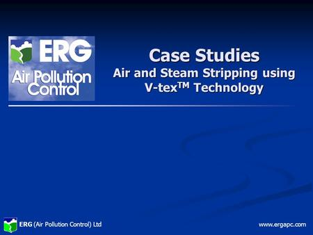 ERG (Air Pollution Control) Ltdwww.ergapc.com Case Studies Air and Steam Stripping using V-tex TM Technology.