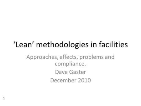 'Lean' methodologies in facilities Approaches, effects, problems and compliance. Dave Gaster December 2010 1.