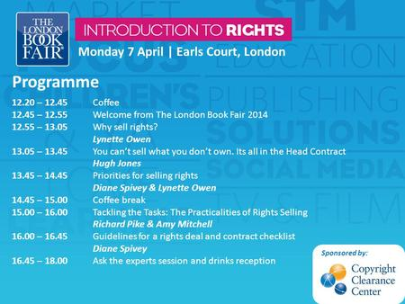 Monday 7 April | Earls Court, London Programme 12.20 – 12.45 Coffee 12.45 – 12.55 Welcome from The London Book Fair 2014 12.55 – 13.05 Why sell rights?