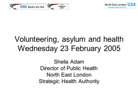 Volunteering, asylum and health Wednesday 23 February 2005 Sheila Adam Director of Public Health North East London Strategic Health Authority.