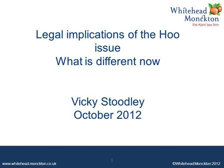 Www.whitehead-monckton.co.uk ©Whitehead Monckton 2012 1 Legal implications of the Hoo issue What is different now Vicky Stoodley October 2012 1.