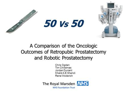 50 Vs 50 A Comparison of the Oncologic Outcomes of Retropubic Prostatectomy and Robotic Prostatectomy Chris Ogden Tim Christmas Jordan Durrant Khalid A.