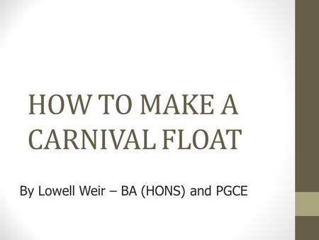 Copyright, 2010 © Lowell Weir & MSAC, LTD. HOW TO MAKE A CARNIVAL FLOAT By Lowell Weir – BA (HONS) and PGCE.