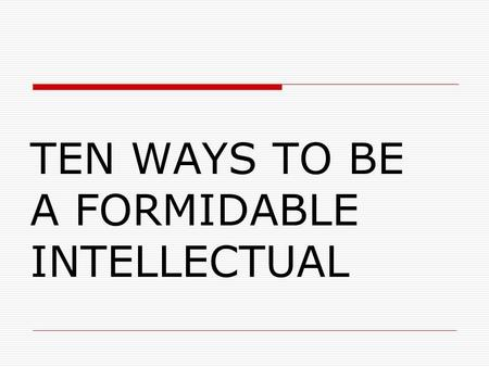 TEN WAYS TO BE A FORMIDABLE INTELLECTUAL. Student Activity Advance Notice You will be given 10 ways to be an intellectual. Try to understand all 10. After.