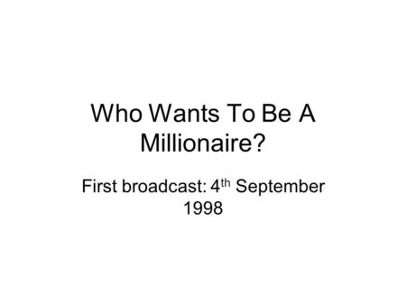 Who Wants To Be A Millionaire? First broadcast: 4 th September 1998.