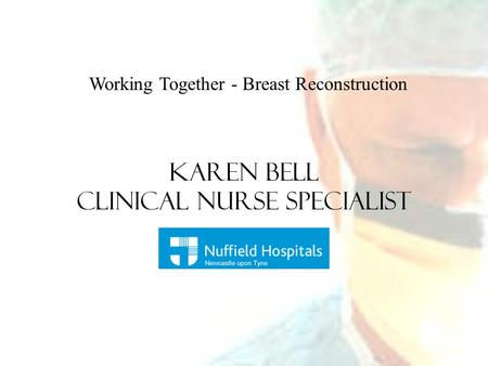 Working Together - Breast Reconstruction Karen Bell Clinical Nurse Specialist.
