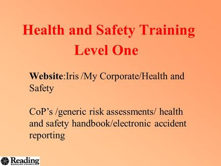 Health and Safety Training Level One Website:Iris /My Corporate/Health and Safety CoP's /generic risk assessments/ health and safety handbook/electronic.