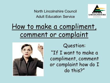 "How to make a compliment, comment or complaint North Lincolnshire Council Adult Education Service Question: ""If I want to make a compliment, comment or."