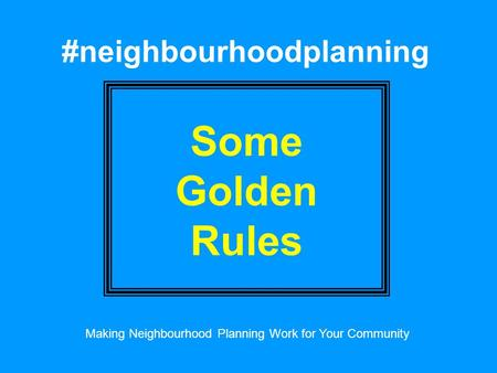 #neighbourhoodplanning Some Golden Rules Making Neighbourhood Planning Work for Your Community.