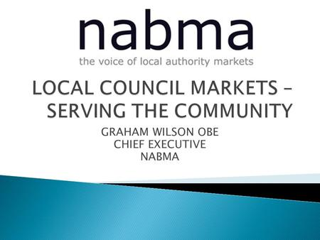 GRAHAM WILSON OBE CHIEF EXECUTIVE NABMA.  2,105 Markets  46,700 Businesses  106,000 People employed  £7.6b Turnover Markets 21 (2009)