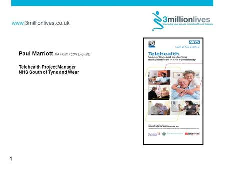 Www.3millionlives.co.uk 1 Paul Marriott MA FCMI TECH Eng IME Telehealth Project Manager NHS South of Tyne and Wear.