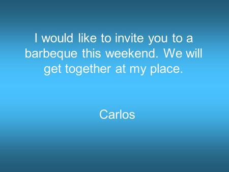 I would like to invite you to a barbeque this weekend. We will get together at my place. Carlos.