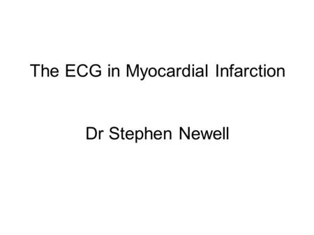 The ECG in Myocardial Infarction Dr Stephen Newell.