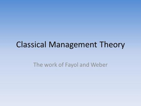 Classical Management Theory The work of Fayol and Weber.