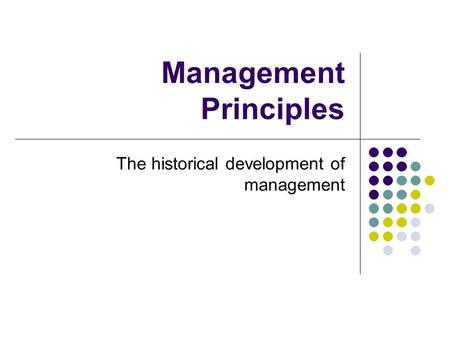 Management Principles The historical development of management.