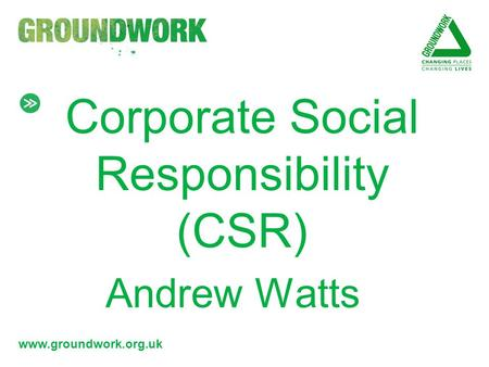 Www.groundwork.org.uk Corporate Social Responsibility (CSR) Andrew Watts.