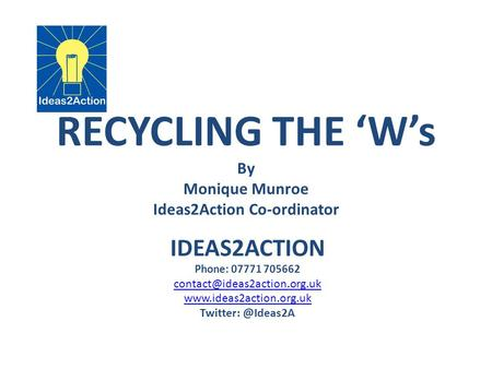 RECYCLING THE 'W's By Monique Munroe Ideas2Action Co-ordinator IDEAS2ACTION Phone: 07771 705662  Twitter: