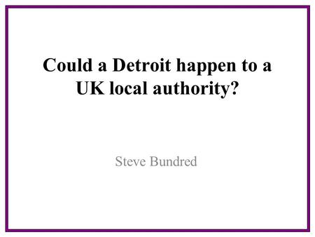 Could a Detroit happen to a UK local authority? Steve Bundred.