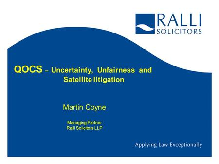 QOCS – Uncertainty, Unfairness and Satellite litigation Martin Coyne Managing Partner Ralli Solicitors LLP.
