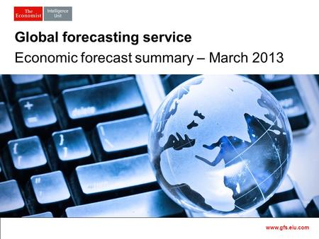 Master Template1 Global forecasting service Economic forecast summary – March 2013 www.gfs.eiu.com.