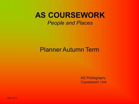 AS COURSEWORK People and Places Planner Autumn Term AS Photography Coursework Unit MM 2014.