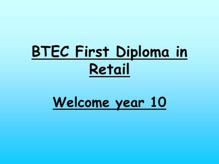 BTEC First Diploma in Retail Welcome year 10. Induction For this introductory assignment you will research the different types of retailers, and relate.