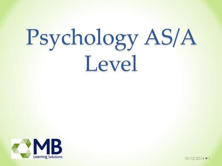 Psychology AS/A Level 10/12/20141. Why study Psychology? You will gain an insight into some of the key areas of psychology You will be expected to explore.