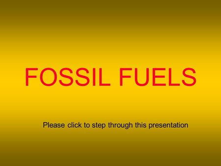 FOSSIL FUELS Please click to step through this presentation.