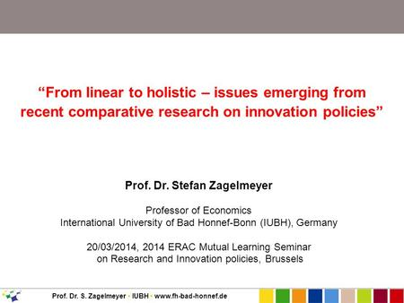 "Prof. Dr. S. Zagelmeyer IUBH www.fh-bad-honnef.de ""From linear to holistic – issues emerging from recent comparative research on innovation policies"" Prof."