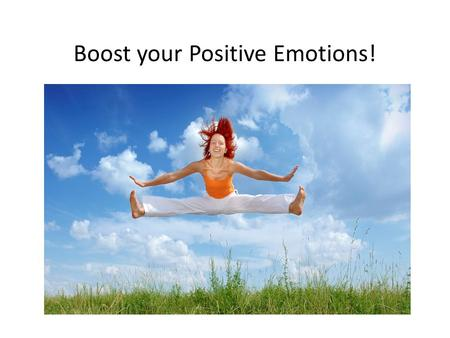 Boost your Positive Emotions!. What are positive emotions? The Future The Past The Present Optimism Hope Faith Trust vs. worry, hopelessness Joy Ecstasy.