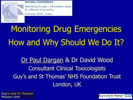 Dr Paul Dargan & Dr David Wood Consultant Clinical Toxicologists Guy's and St Thomas' NHS Foundation Trust London, UK Monitoring Drug Emergencies How and.