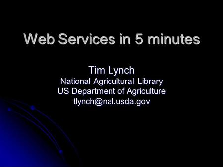 Web Services in 5 minutes Tim Lynch National Agricultural Library US Department of Agriculture