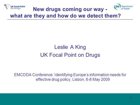 1 New drugs coming our way - - what are they and how do we detect them? Leslie A King UK Focal Point on Drugs EMCDDA Conference: Identifying Europe's information.