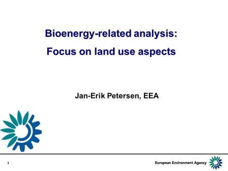 1 Jan-Erik Petersen, EEA Bioenergy-related analysis: Focus on land use aspects.
