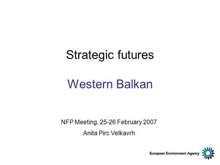 Strategic futures Western Balkan NFP Meeting, 25-26 February 2007 Anita Pirc Velkavrh.