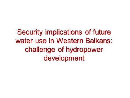 Security implications of future water use in Western Balkans: challenge of hydropower development.