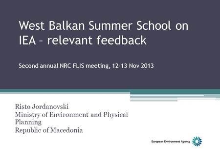 West Balkan Summer School on IEA – relevant feedback Second annual NRC FLIS meeting, 12-13 Nov 2013 Risto Jordanovski Ministry of Environment and Physical.
