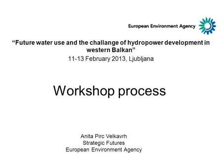 "Workshop process ""Future water use and the challange of hydropower development in western Balkan"" 11-13 February 2013, Ljubljana Anita Pirc Velkavrh Strategic."