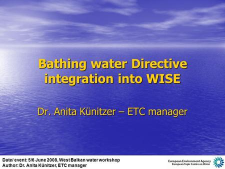 Date/ event: 5/6 June 2008, West Balkan water workshop Author: Dr. Anita Künitzer, ETC manager Bathing water Directive integration into WISE Dr. Anita.
