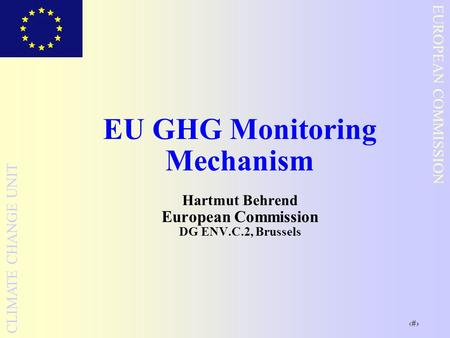 1 EUROPEAN COMMISSION CLIMATE CHANGE UNIT EU GHG Monitoring Mechanism Hartmut Behrend European Commission DG ENV.C.2, Brussels.