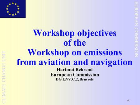 1 EUROPEAN COMMISSION CLIMATE CHANGE UNIT Workshop objectives of the Workshop on emissions from aviation and navigation Hartmut Behrend European Commission.