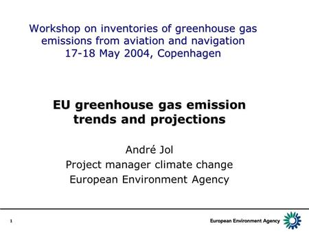 1 Workshop on inventories of greenhouse gas emissions from aviation and navigation 17-18 May 2004, Copenhagen EU greenhouse gas emission trends and projections.