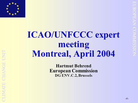1 EUROPEAN COMMISSION CLIMATE CHANGE UNIT ICAO/UNFCCC expert meeting Montreal, April 2004 Hartmut Behrend European Commission DG ENV.C.2, Brussels.