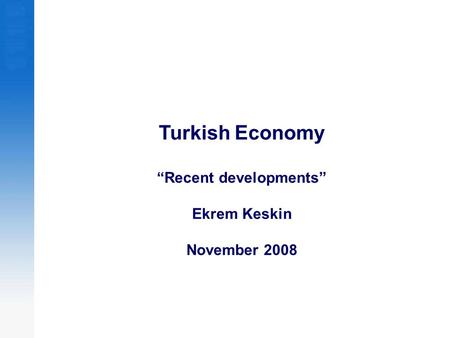 "Turkish Economy ""Recent developments"" Ekrem Keskin November 2008."
