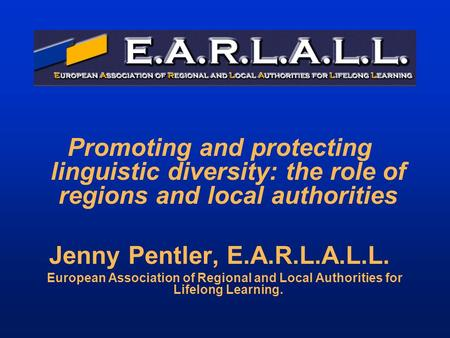 Promoting and protecting linguistic diversity: the role of regions and local authorities Jenny Pentler, E.A.R.L.A.L.L. European Association of Regional.