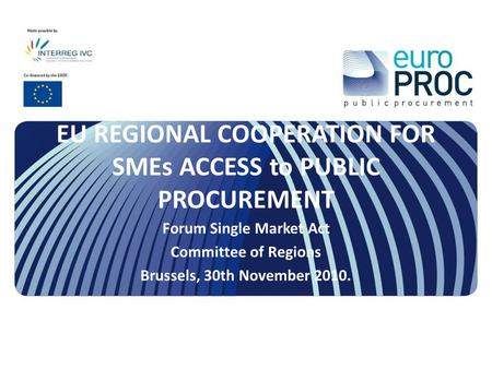 EU REGIONAL COOPERATION FOR SMEs ACCESS to PUBLIC PROCUREMENT Forum Single Market Act Committee of Regions Brussels, 30th November 2010.