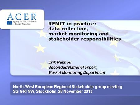 REMIT in practice: data collection, market monitoring and stakeholder responsibilities Erik Rakhou Seconded National expert, Market Monitoring Department.